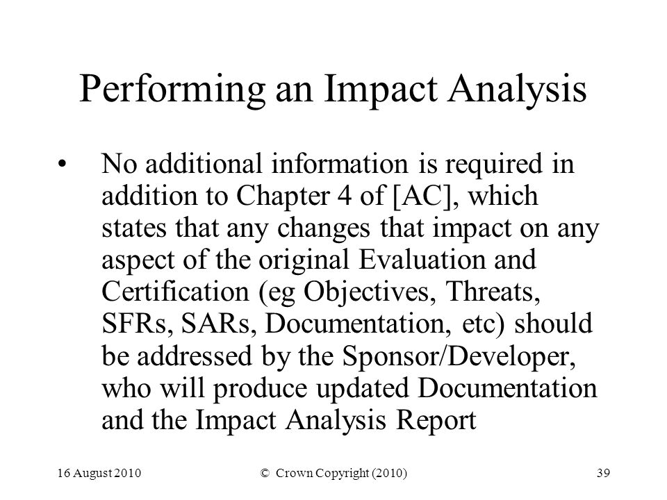 16 August 2010© Crown Copyright (2010)39 Performing an Impact Analysis No additional information is required in addition to Chapter 4 of [AC], which states that any changes that impact on any aspect of the original Evaluation and Certification (eg Objectives, Threats, SFRs, SARs, Documentation, etc) should be addressed by the Sponsor/Developer, who will produce updated Documentation and the Impact Analysis Report
