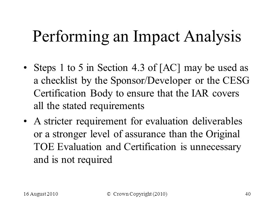 16 August 2010© Crown Copyright (2010)40 Performing an Impact Analysis Steps 1 to 5 in Section 4.3 of [AC] may be used as a checklist by the Sponsor/Developer or the CESG Certification Body to ensure that the IAR covers all the stated requirements A stricter requirement for evaluation deliverables or a stronger level of assurance than the Original TOE Evaluation and Certification is unnecessary and is not required