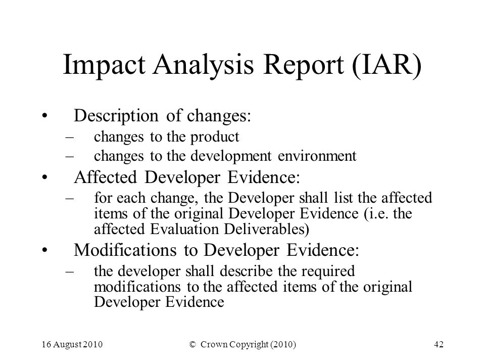 16 August 2010© Crown Copyright (2010)42 Impact Analysis Report (IAR) Description of changes: –changes to the product –changes to the development environment Affected Developer Evidence: –for each change, the Developer shall list the affected items of the original Developer Evidence (i.e.