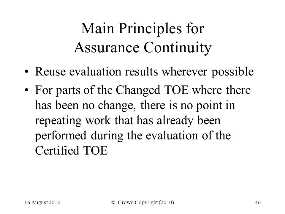16 August 2010© Crown Copyright (2010)46 Main Principles for Assurance Continuity Reuse evaluation results wherever possible For parts of the Changed TOE where there has been no change, there is no point in repeating work that has already been performed during the evaluation of the Certified TOE