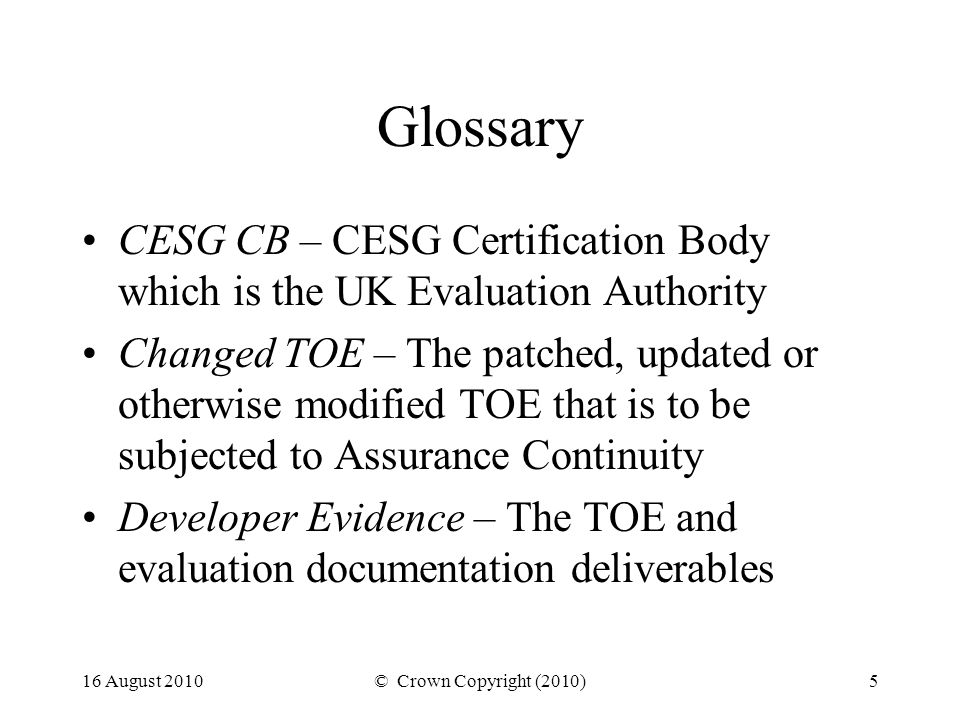 16 August 2010© Crown Copyright (2010)5 Glossary CESG CB – CESG Certification Body which is the UK Evaluation Authority Changed TOE – The patched, updated or otherwise modified TOE that is to be subjected to Assurance Continuity Developer Evidence – The TOE and evaluation documentation deliverables