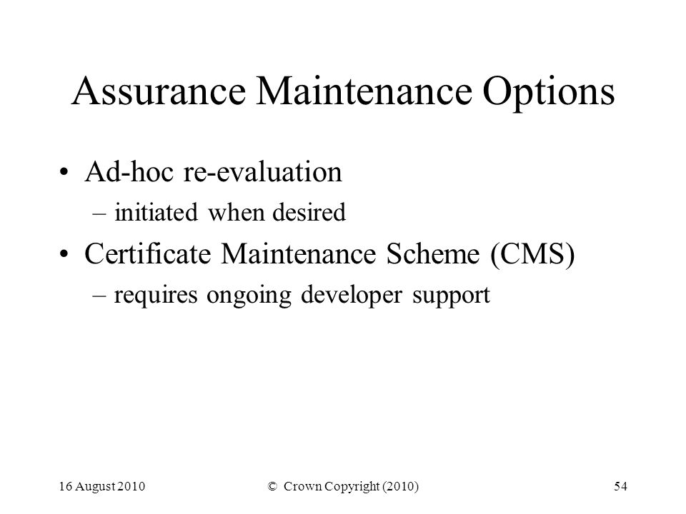 16 August 2010© Crown Copyright (2010)54 Assurance Maintenance Options Ad-hoc re-evaluation –initiated when desired Certificate Maintenance Scheme (CMS) –requires ongoing developer support