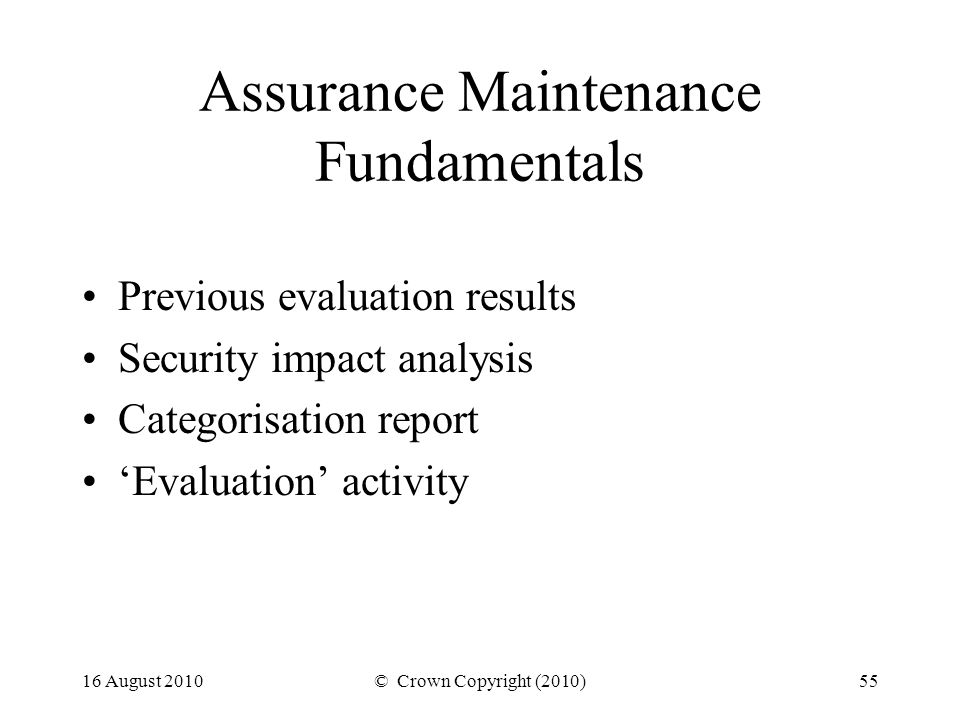 16 August 2010© Crown Copyright (2010)55 Assurance Maintenance Fundamentals Previous evaluation results Security impact analysis Categorisation report Evaluation activity