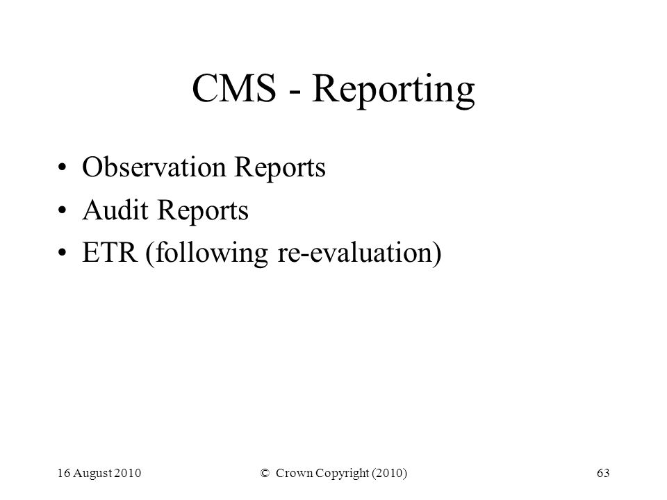 16 August 2010© Crown Copyright (2010)63 CMS - Reporting Observation Reports Audit Reports ETR (following re-evaluation)