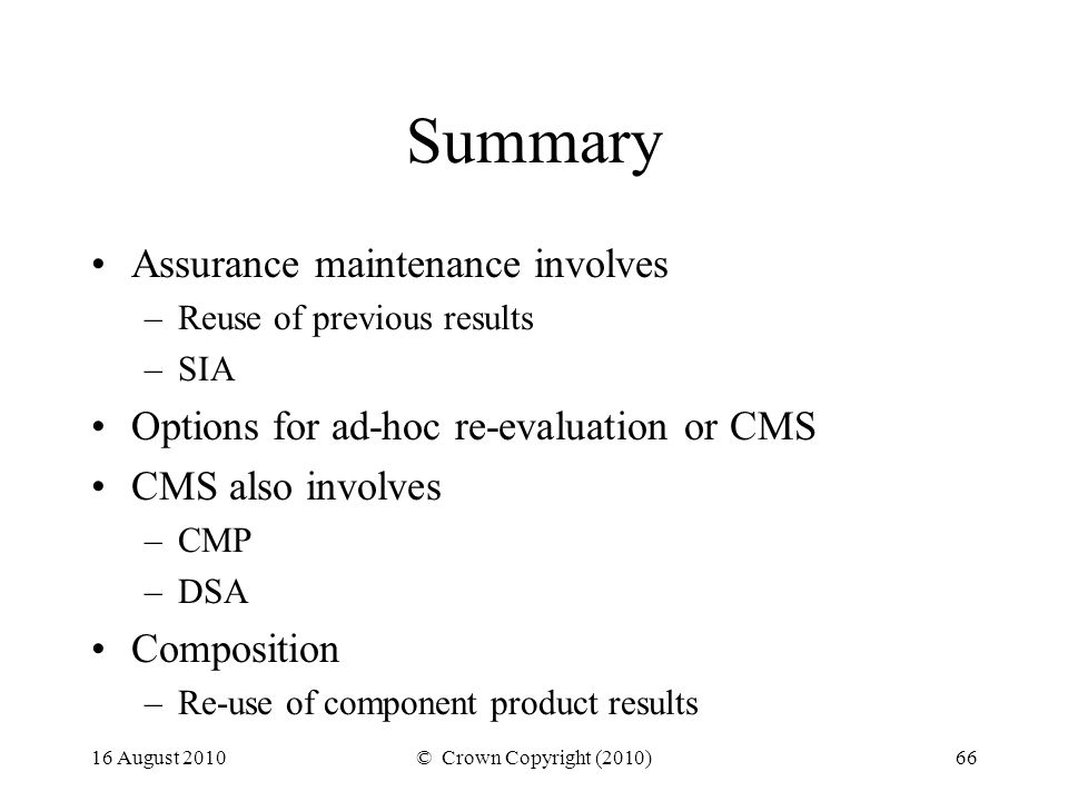 16 August 2010© Crown Copyright (2010)66 Summary Assurance maintenance involves –Reuse of previous results –SIA Options for ad-hoc re-evaluation or CMS CMS also involves –CMP –DSA Composition –Re-use of component product results