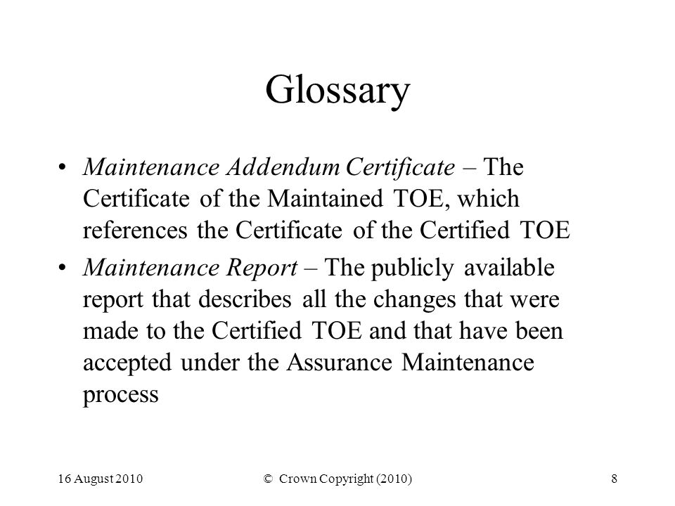 16 August 2010© Crown Copyright (2010)8 Glossary Maintenance Addendum Certificate – The Certificate of the Maintained TOE, which references the Certificate of the Certified TOE Maintenance Report – The publicly available report that describes all the changes that were made to the Certified TOE and that have been accepted under the Assurance Maintenance process