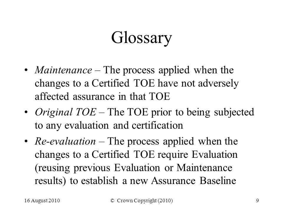 16 August 2010© Crown Copyright (2010)9 Glossary Maintenance – The process applied when the changes to a Certified TOE have not adversely affected assurance in that TOE Original TOE – The TOE prior to being subjected to any evaluation and certification Re-evaluation – The process applied when the changes to a Certified TOE require Evaluation (reusing previous Evaluation or Maintenance results) to establish a new Assurance Baseline