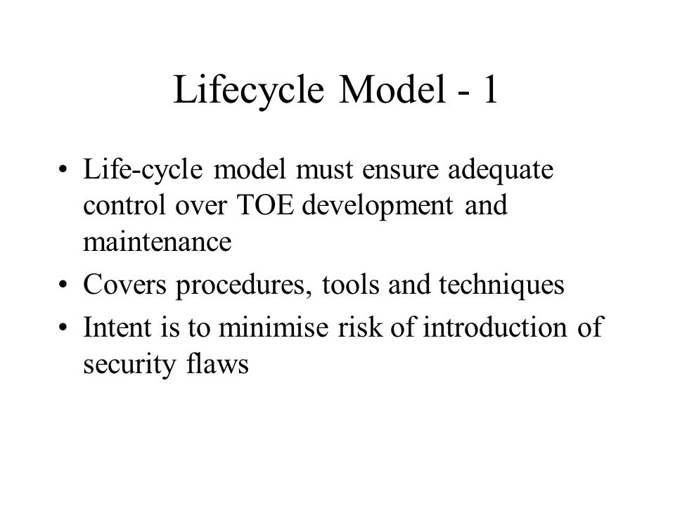 Lifecycle Model - 1 Life-cycle model must ensure adequate control over TOE development and maintenance Covers procedures, tools and techniques Intent is to minimise risk of introduction of security flaws