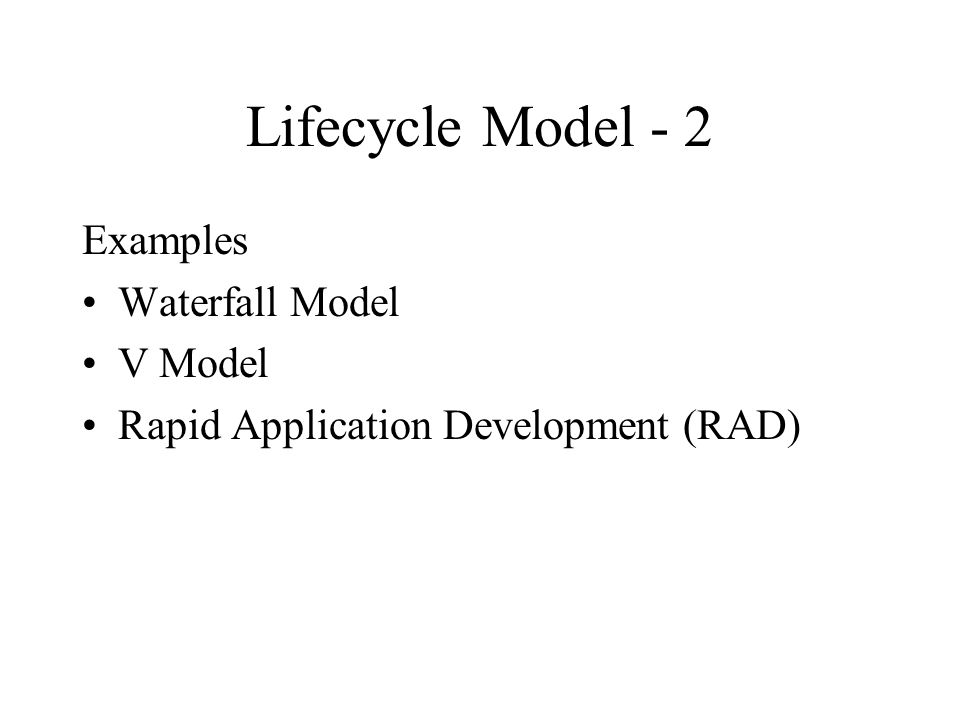 Lifecycle Model - 2 Examples Waterfall Model V Model Rapid Application Development (RAD)