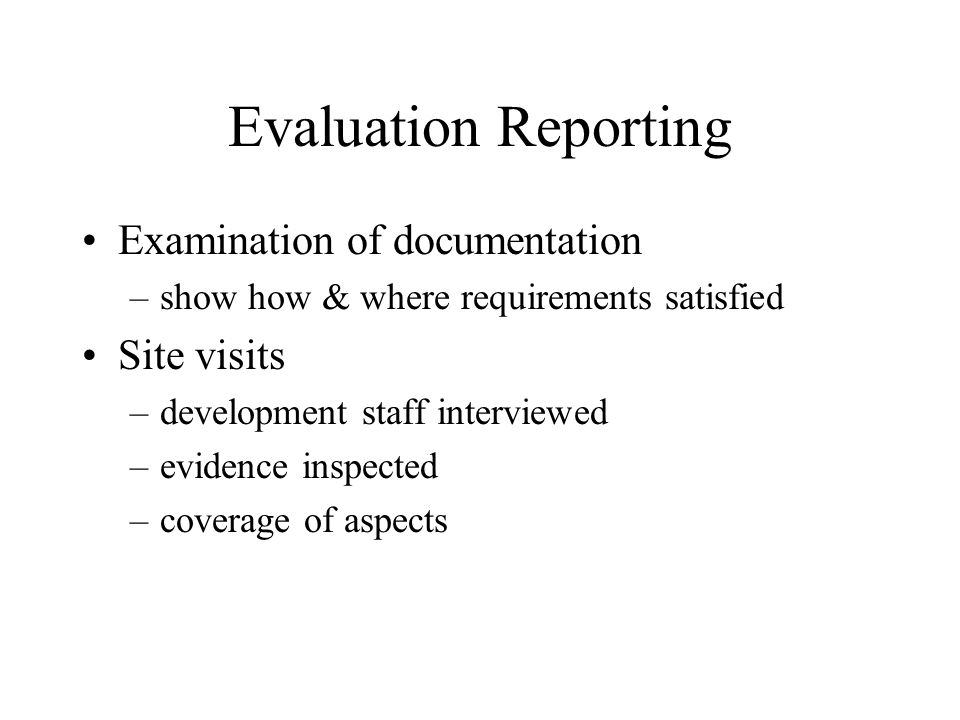 Evaluation Reporting Examination of documentation –show how & where requirements satisfied Site visits –development staff interviewed –evidence inspec