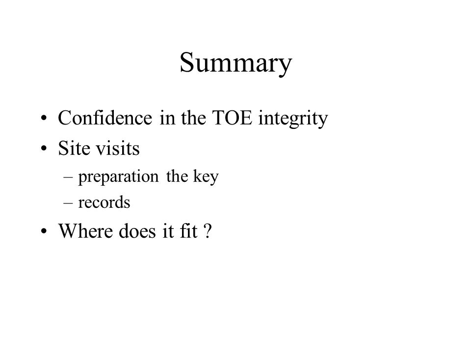 Summary Confidence in the TOE integrity Site visits –preparation the key –records Where does it fit