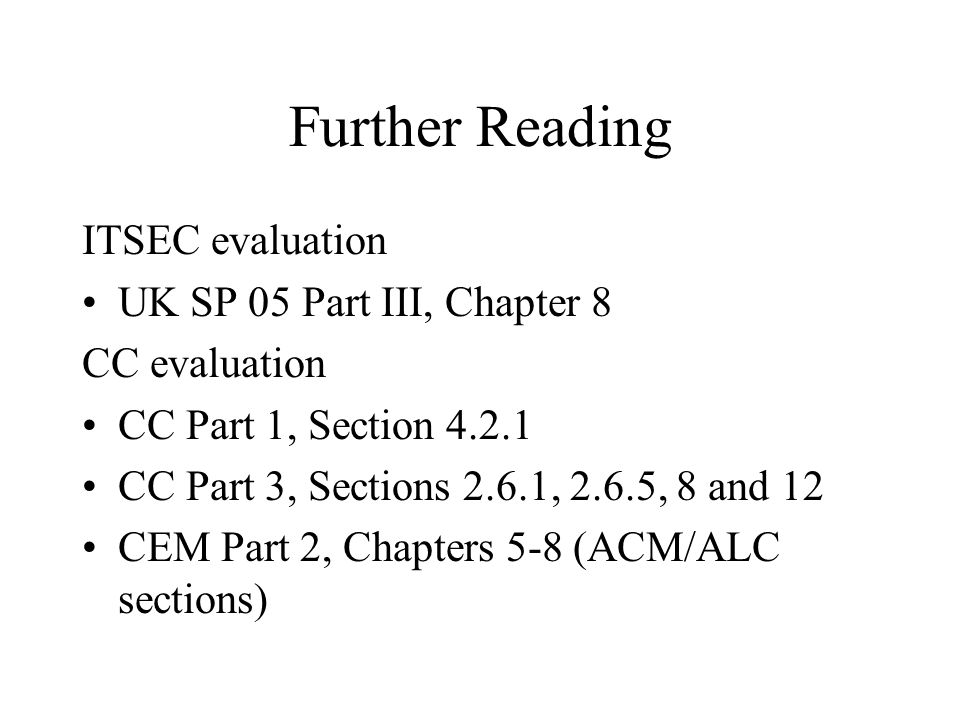 Further Reading ITSEC evaluation UK SP 05 Part III, Chapter 8 CC evaluation CC Part 1, Section 4.2.1 CC Part 3, Sections 2.6.1, 2.6.5, 8 and 12 CEM Pa