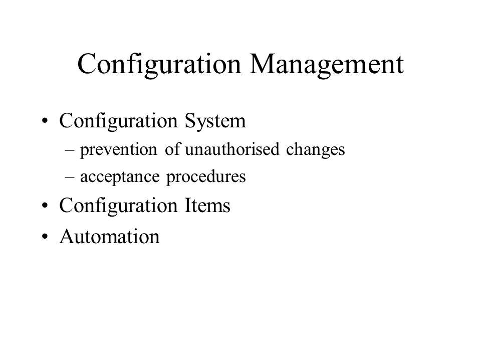 Configuration Management Configuration System –prevention of unauthorised changes –acceptance procedures Configuration Items Automation