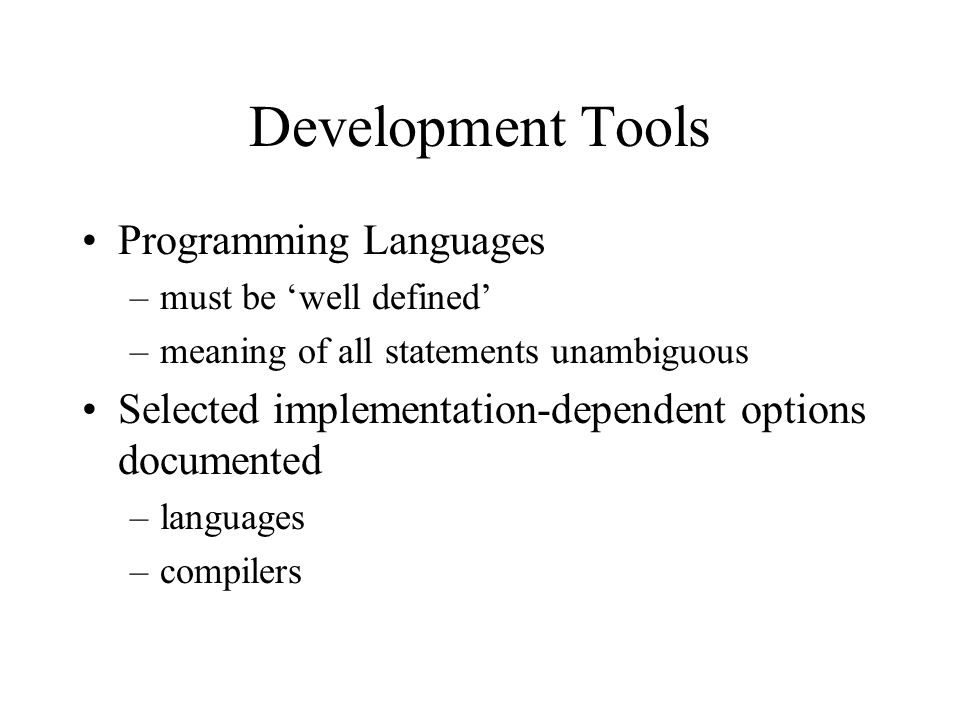 Development Tools Programming Languages –must be well defined –meaning of all statements unambiguous Selected implementation-dependent options documented –languages –compilers