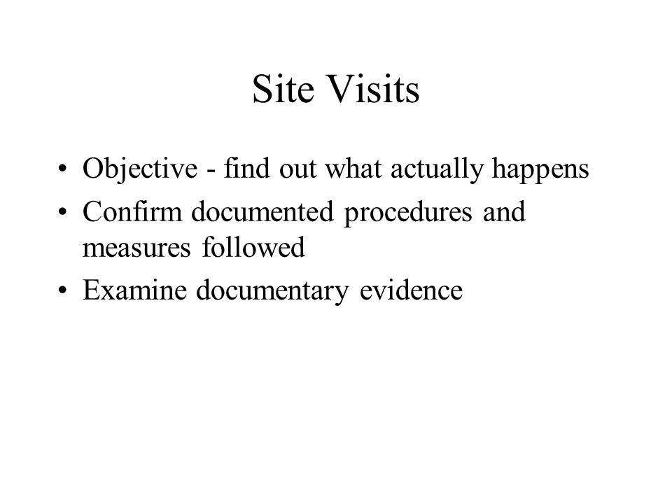 Site Visits Objective - find out what actually happens Confirm documented procedures and measures followed Examine documentary evidence
