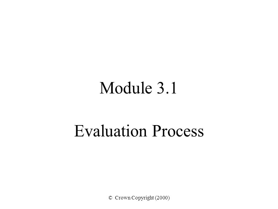 © Crown Copyright (2000) Module 3.1 Evaluation Process