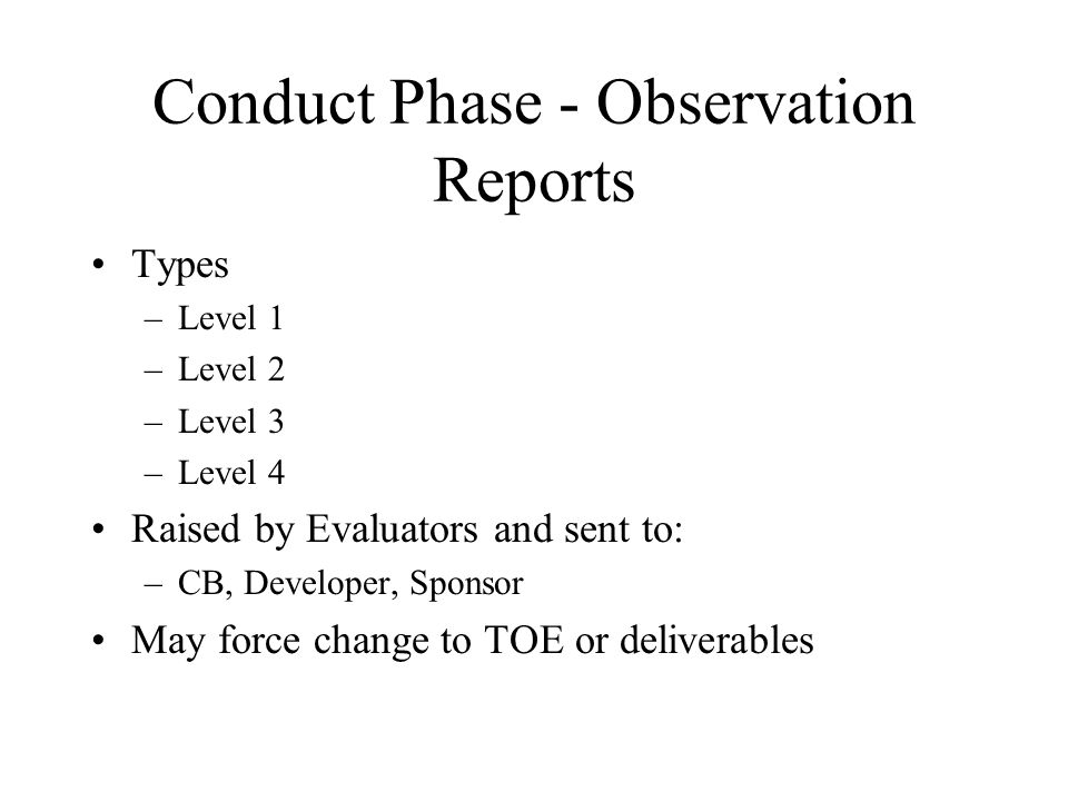 Conduct Phase - Observation Reports Types –Level 1 –Level 2 –Level 3 –Level 4 Raised by Evaluators and sent to: –CB, Developer, Sponsor May force change to TOE or deliverables