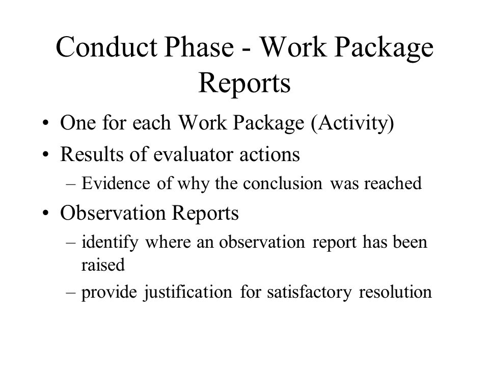 Conduct Phase - Work Package Reports One for each Work Package (Activity) Results of evaluator actions –Evidence of why the conclusion was reached Observation Reports –identify where an observation report has been raised –provide justification for satisfactory resolution