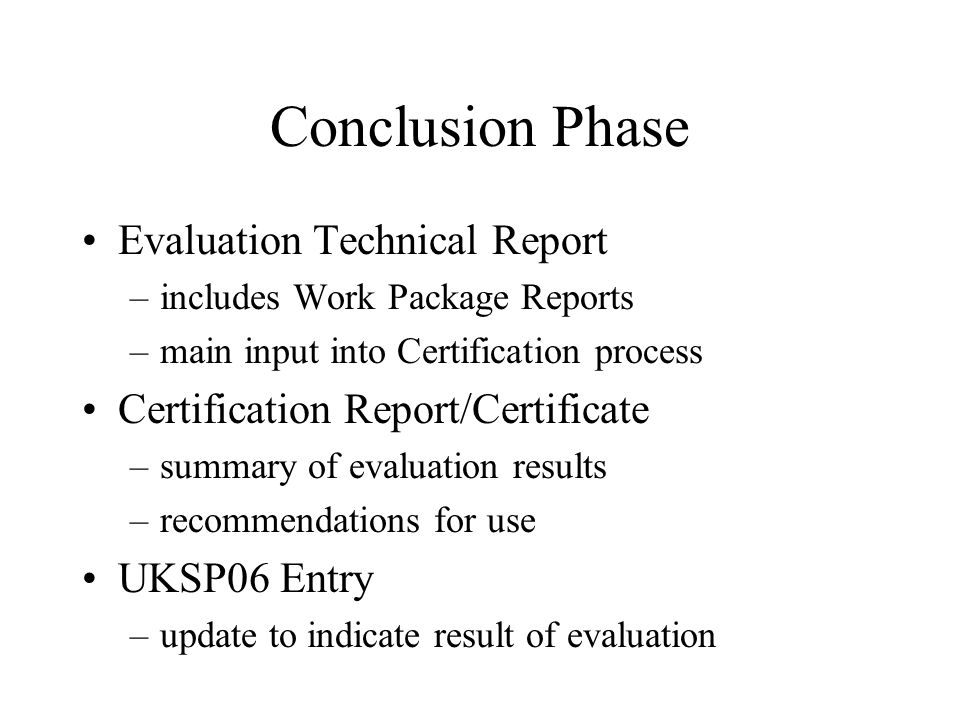 Conclusion Phase Evaluation Technical Report –includes Work Package Reports –main input into Certification process Certification Report/Certificate –summary of evaluation results –recommendations for use UKSP06 Entry –update to indicate result of evaluation