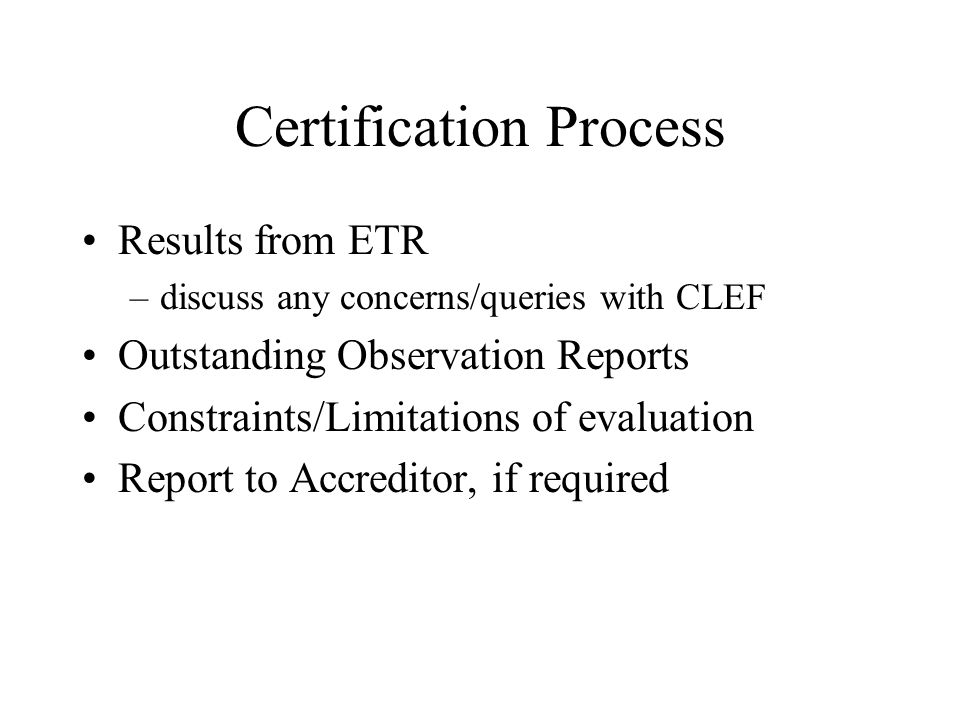 Certification Process Results from ETR –discuss any concerns/queries with CLEF Outstanding Observation Reports Constraints/Limitations of evaluation Report to Accreditor, if required