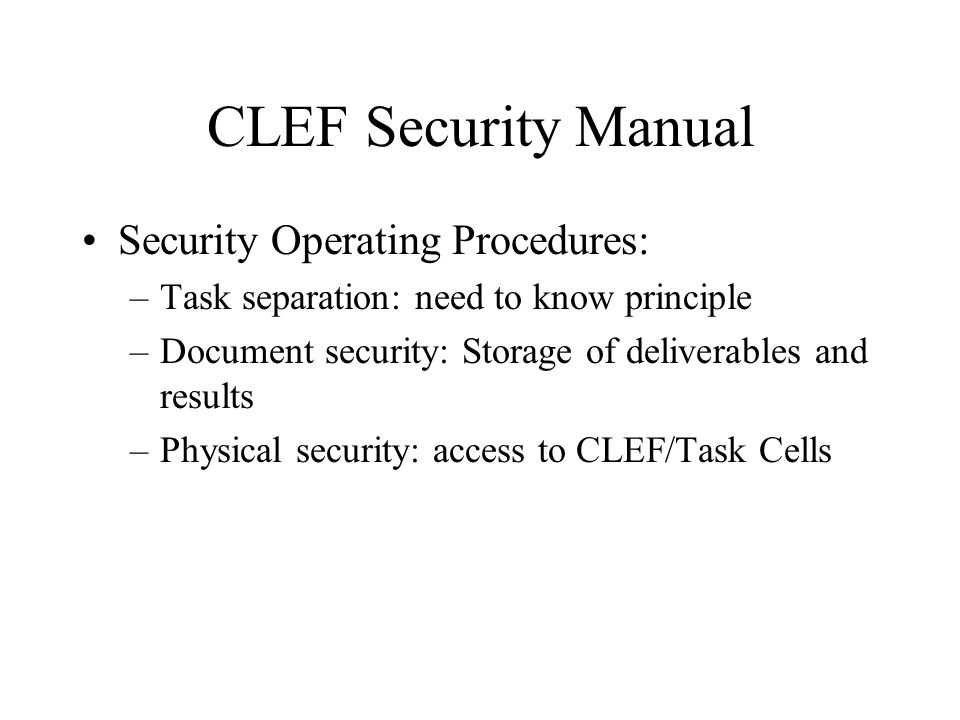 CLEF Security Manual Security Operating Procedures: –Task separation: need to know principle –Document security: Storage of deliverables and results –Physical security: access to CLEF/Task Cells