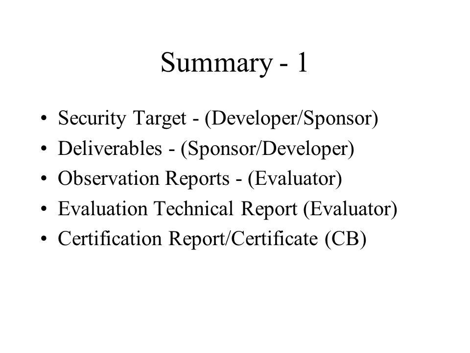 Summary - 1 Security Target - (Developer/Sponsor) Deliverables - (Sponsor/Developer) Observation Reports - (Evaluator) Evaluation Technical Report (Evaluator) Certification Report/Certificate (CB)