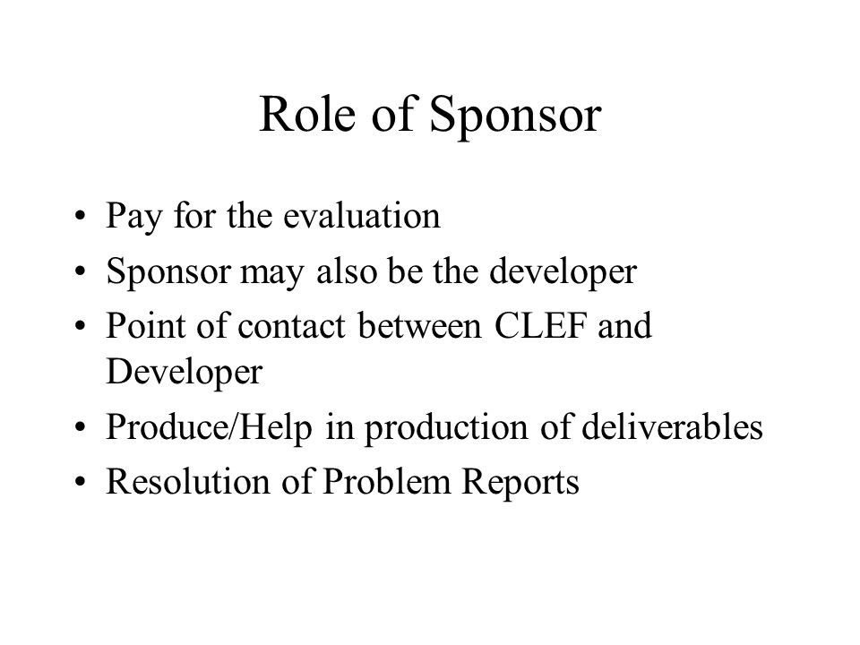Role of Sponsor Pay for the evaluation Sponsor may also be the developer Point of contact between CLEF and Developer Produce/Help in production of deliverables Resolution of Problem Reports
