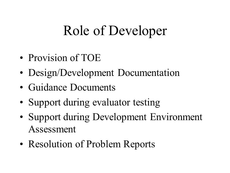 Role of Developer Provision of TOE Design/Development Documentation Guidance Documents Support during evaluator testing Support during Development Environment Assessment Resolution of Problem Reports