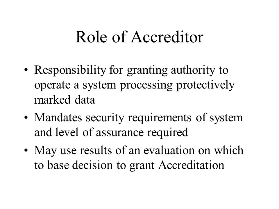 Role of Accreditor Responsibility for granting authority to operate a system processing protectively marked data Mandates security requirements of system and level of assurance required May use results of an evaluation on which to base decision to grant Accreditation