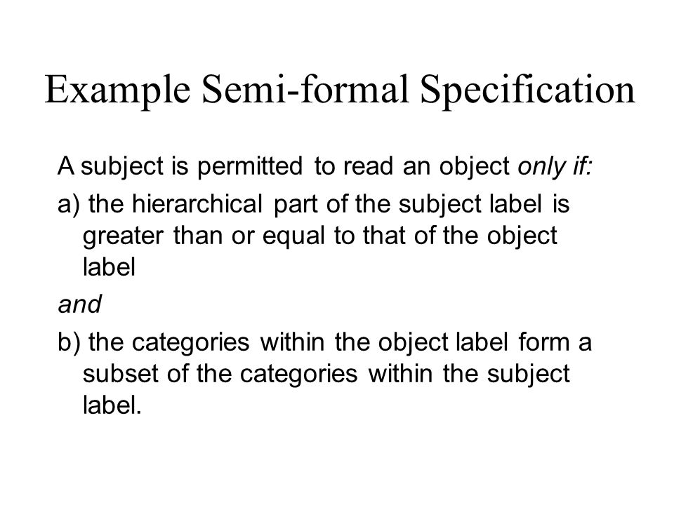 Example Semi-formal Specification A subject is permitted to read an object only if: a) the hierarchical part of the subject label is greater than or e