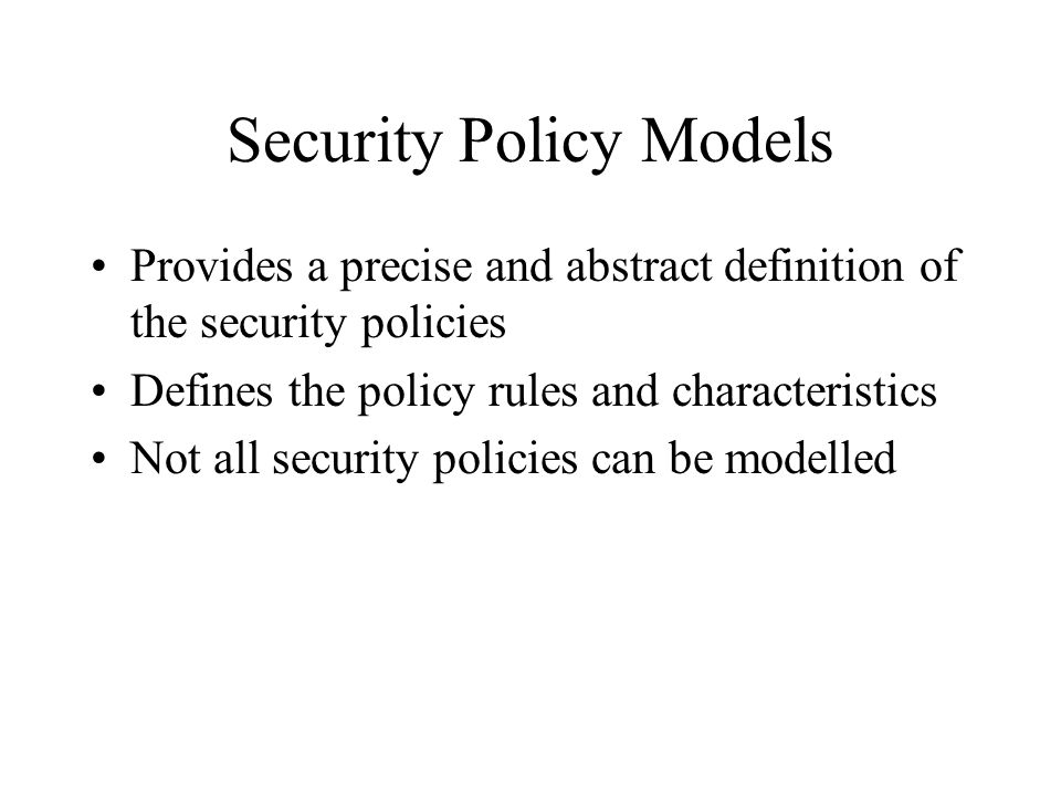 Security Policy Models Provides a precise and abstract definition of the security policies Defines the policy rules and characteristics Not all securi