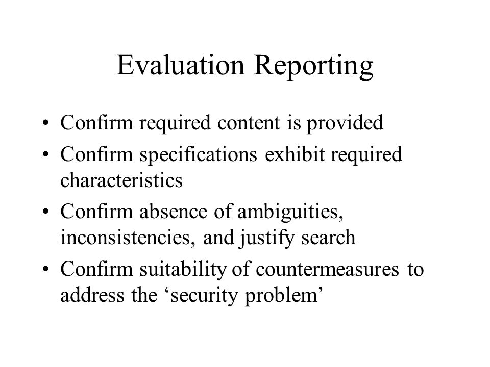 Evaluation Reporting Confirm required content is provided Confirm specifications exhibit required characteristics Confirm absence of ambiguities, inco