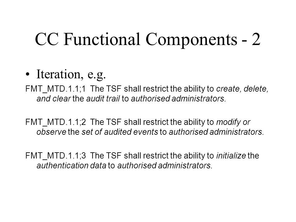 CC Functional Components - 2 Iteration, e.g. FMT_MTD.1.1;1 The TSF shall restrict the ability to create, delete, and clear the audit trail to authoris