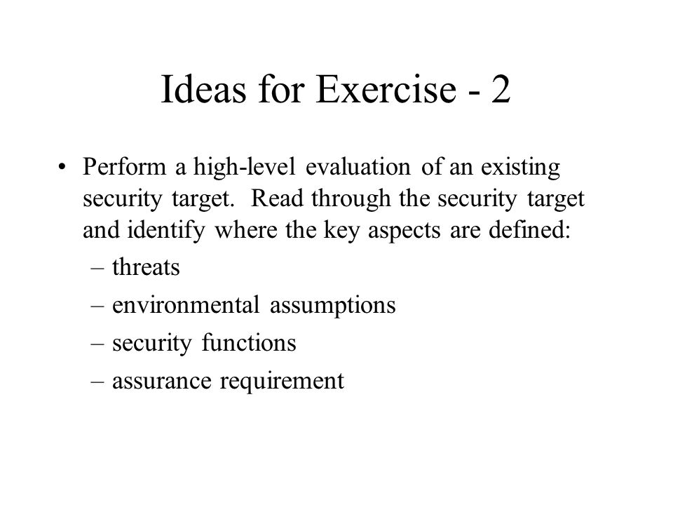 Ideas for Exercise - 2 Perform a high-level evaluation of an existing security target. Read through the security target and identify where the key asp