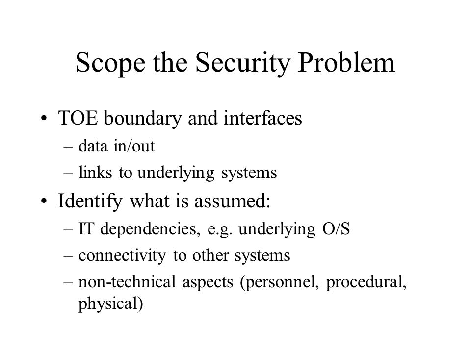 Scope the Security Problem TOE boundary and interfaces –data in/out –links to underlying systems Identify what is assumed: –IT dependencies, e.g. unde