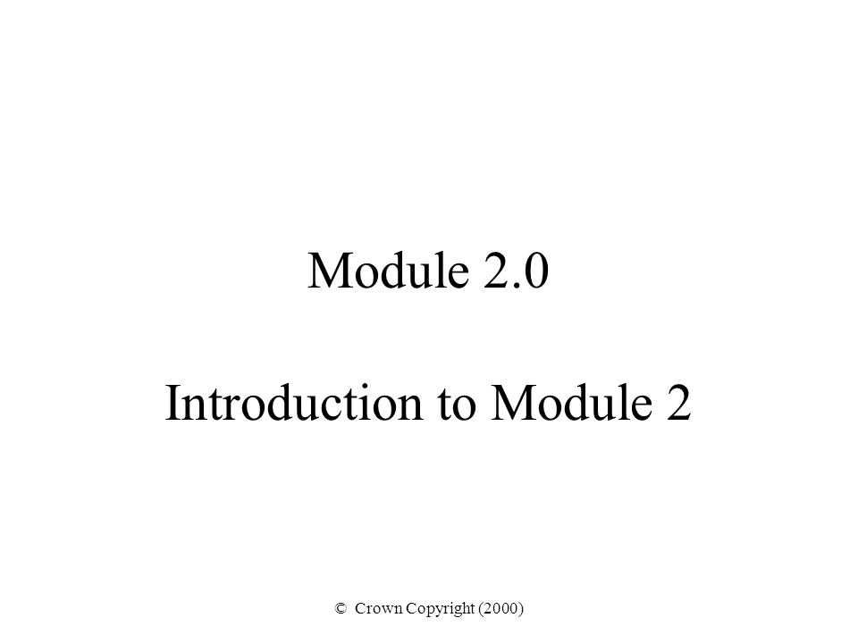 © Crown Copyright (2000) Module 2.0 Introduction to Module 2
