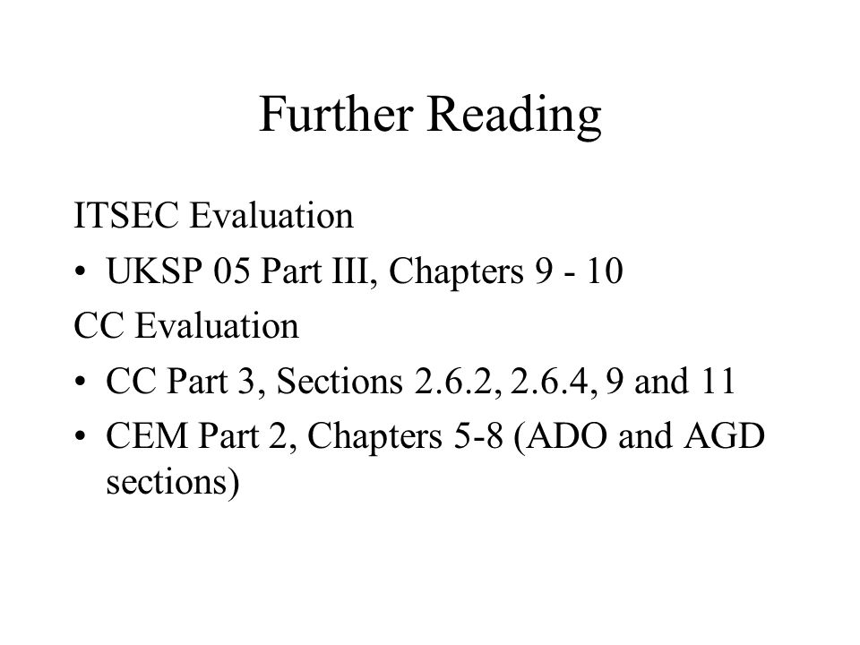 Further Reading ITSEC Evaluation UKSP 05 Part III, Chapters 9 - 10 CC Evaluation CC Part 3, Sections 2.6.2, 2.6.4, 9 and 11 CEM Part 2, Chapters 5-8 (ADO and AGD sections)
