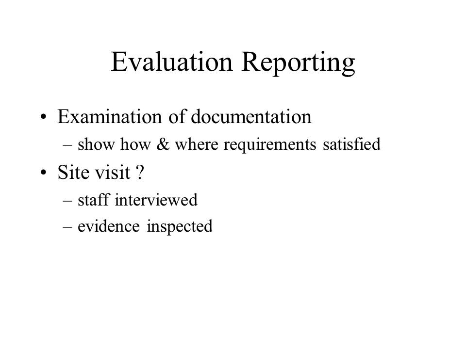 Evaluation Reporting Examination of documentation –show how & where requirements satisfied Site visit .
