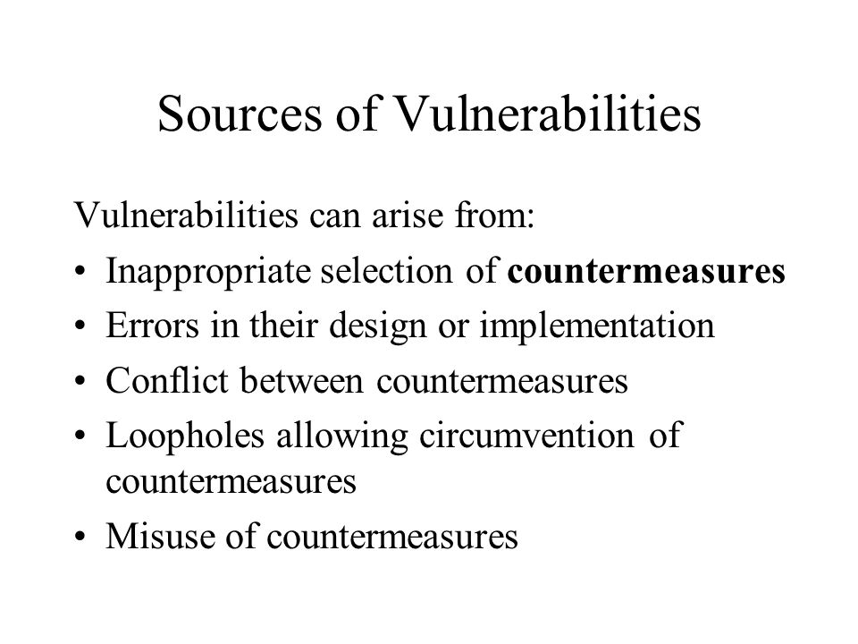 Sources of Vulnerabilities Vulnerabilities can arise from: Inappropriate selection of countermeasures Errors in their design or implementation Conflic