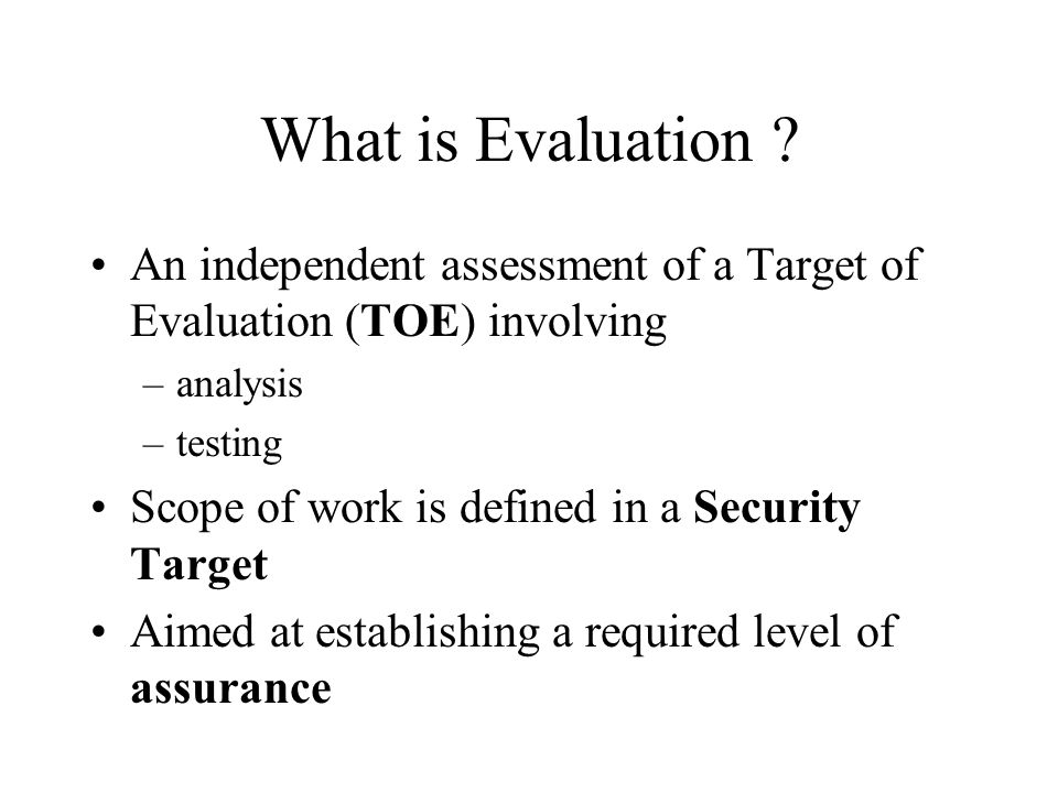 What is Evaluation ? An independent assessment of a Target of Evaluation (TOE) involving –analysis –testing Scope of work is defined in a Security Tar