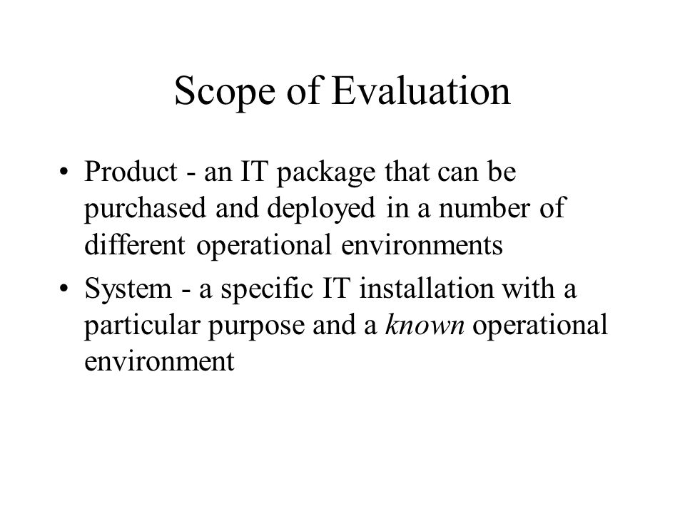 Scope of Evaluation Product - an IT package that can be purchased and deployed in a number of different operational environments System - a specific I