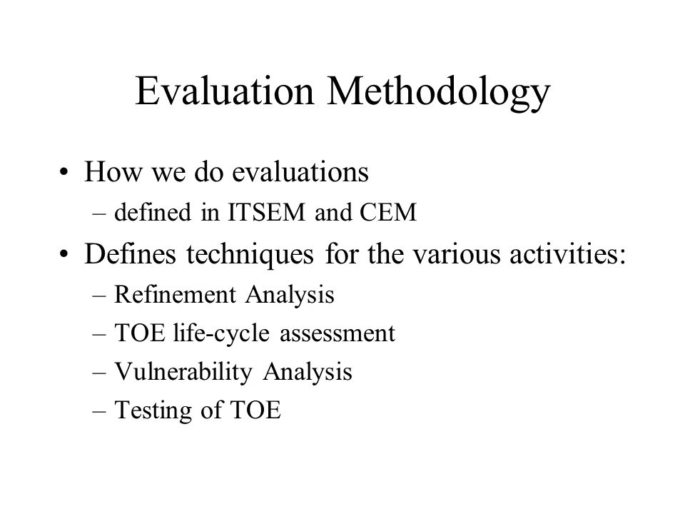 Evaluation Methodology How we do evaluations –defined in ITSEM and CEM Defines techniques for the various activities: –Refinement Analysis –TOE life-c