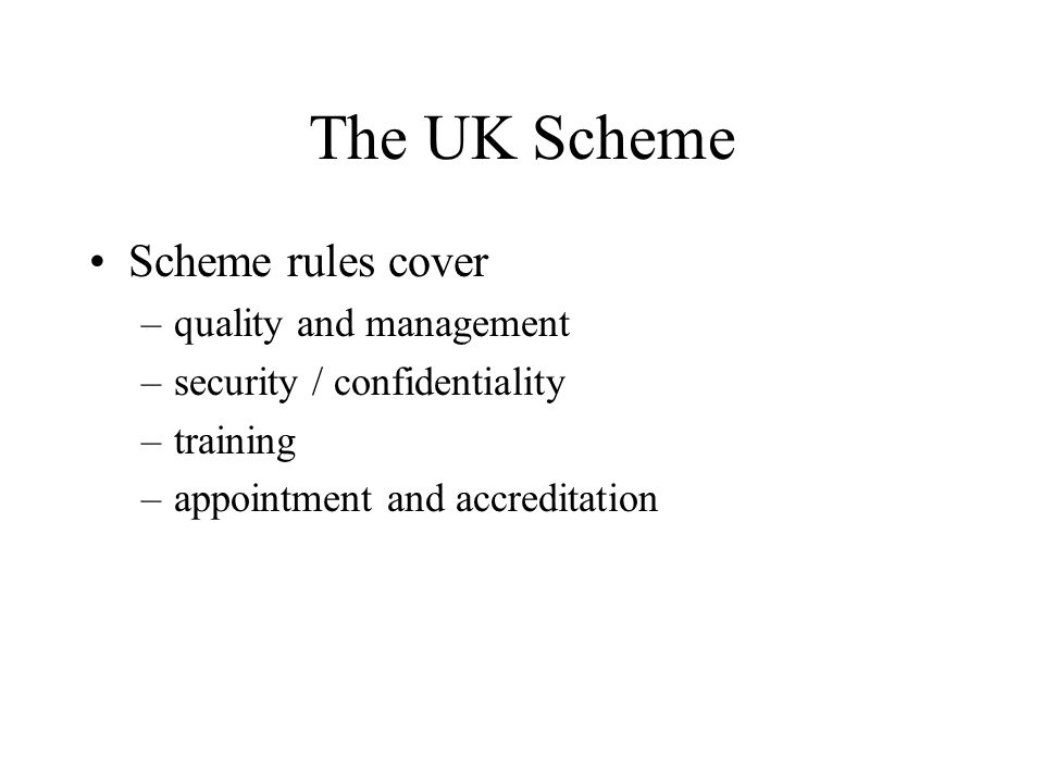The UK Scheme Scheme rules cover –quality and management –security / confidentiality –training –appointment and accreditation