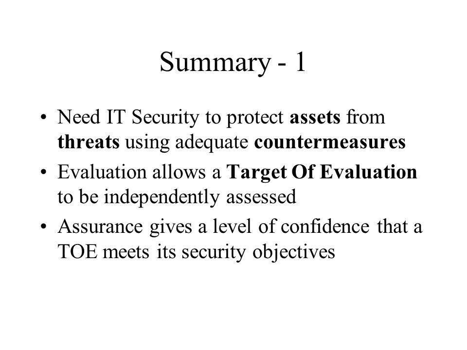 Summary - 1 Need IT Security to protect assets from threats using adequate countermeasures Evaluation allows a Target Of Evaluation to be independentl
