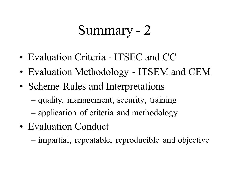 Summary - 2 Evaluation Criteria - ITSEC and CC Evaluation Methodology - ITSEM and CEM Scheme Rules and Interpretations –quality, management, security,