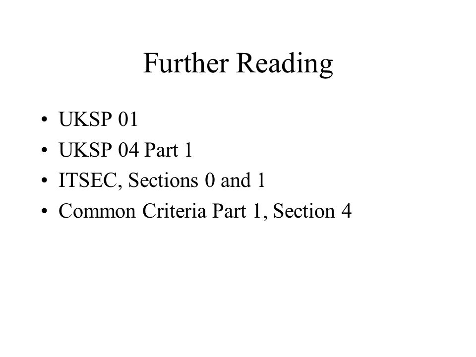 Further Reading UKSP 01 UKSP 04 Part 1 ITSEC, Sections 0 and 1 Common Criteria Part 1, Section 4