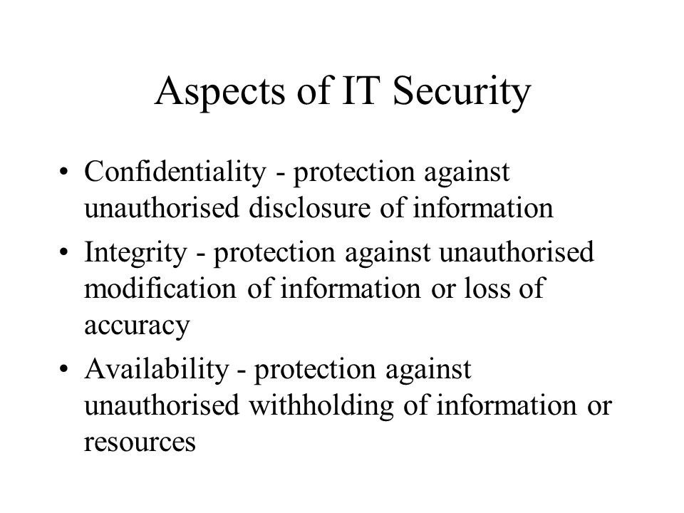 Aspects of IT Security Confidentiality - protection against unauthorised disclosure of information Integrity - protection against unauthorised modific