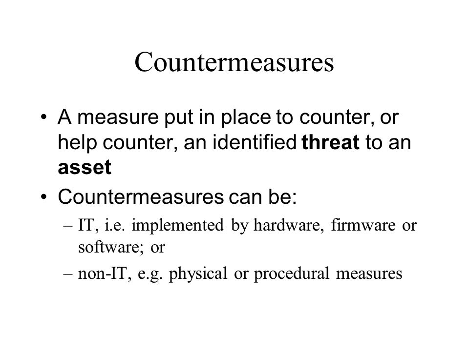 Countermeasures A measure put in place to counter, or help counter, an identified threat to an asset Countermeasures can be: –IT, i.e. implemented by
