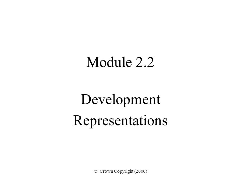 © Crown Copyright (2000) Module 2.2 Development Representations