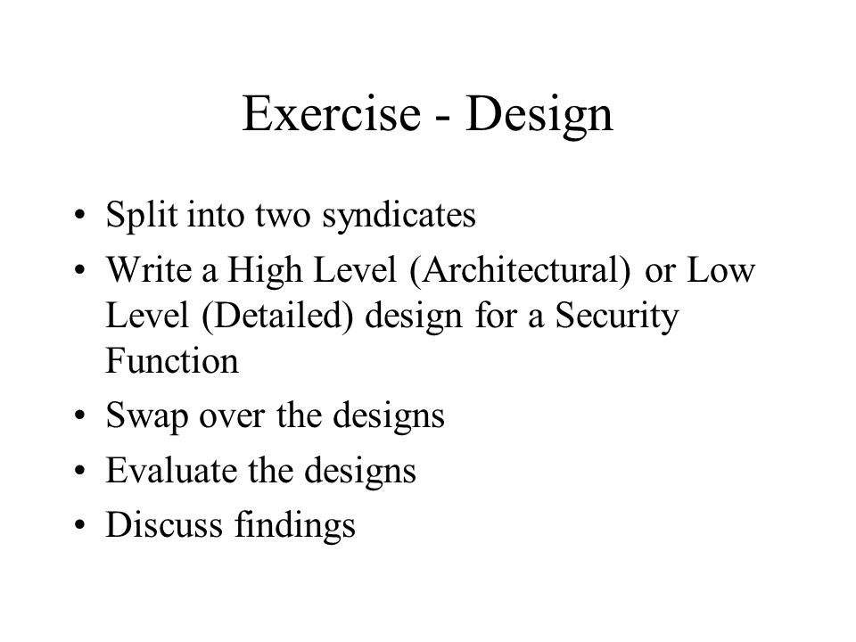 Exercise - Design Split into two syndicates Write a High Level (Architectural) or Low Level (Detailed) design for a Security Function Swap over the designs Evaluate the designs Discuss findings